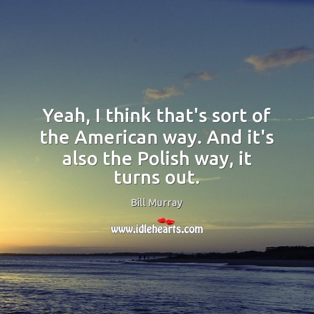 Yeah, I think that's sort of the American way. And it's also the Polish way, it turns out. Image