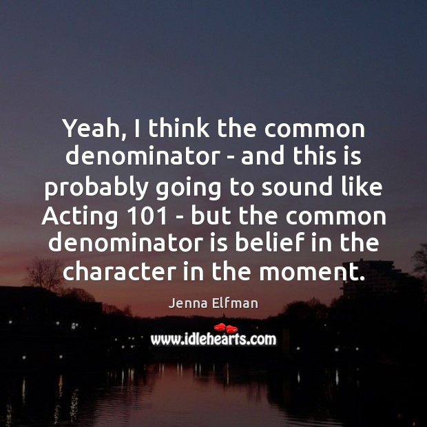 Yeah, I think the common denominator – and this is probably going Jenna Elfman Picture Quote