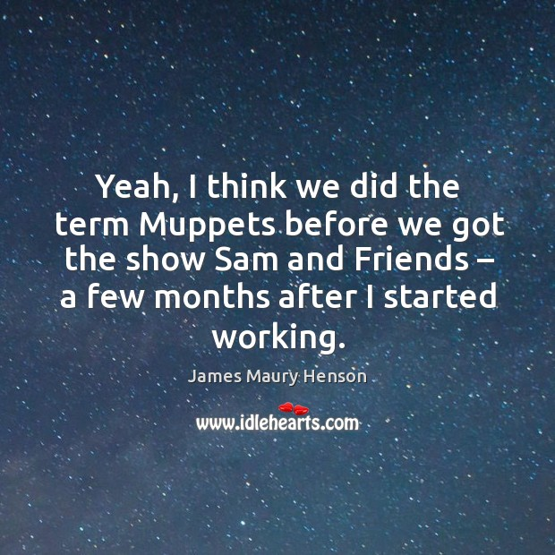 Image, Yeah, I think we did the term muppets before we got the show sam and friends – a few months after I started working.