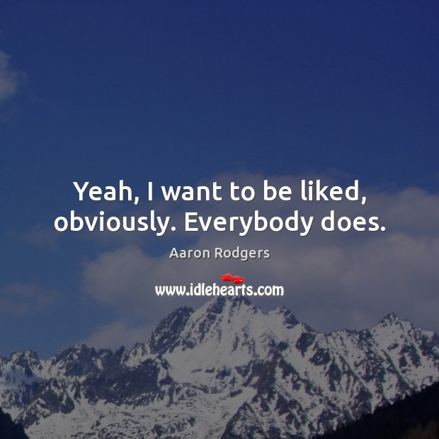 Image, Yeah, I want to be liked, obviously. Everybody does.