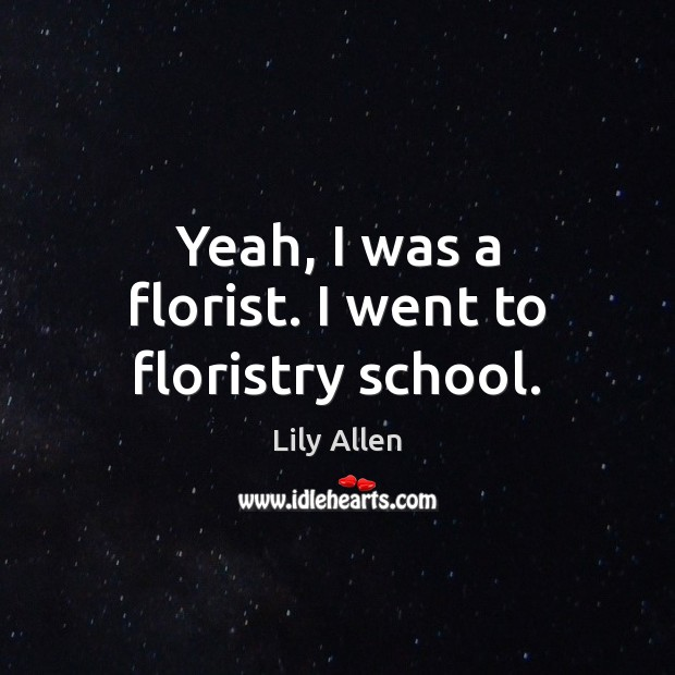 Yeah, I was a florist. I went to floristry school. Image