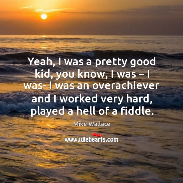 Image, Yeah, I was a pretty good kid, you know, I was – I was- I was an overachiever