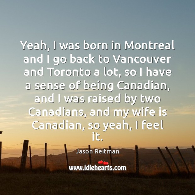 Yeah, I was born in Montreal and I go back to Vancouver Jason Reitman Picture Quote