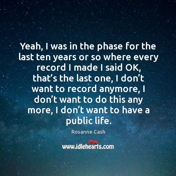 Yeah, I was in the phase for the last ten years or so where every record I made I said ok Image