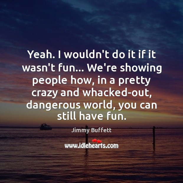 Yeah. I wouldn't do it if it wasn't fun… We're showing people Jimmy Buffett Picture Quote
