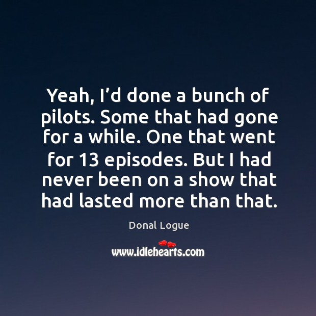 Yeah, I'd done a bunch of pilots. Some that had gone for a while. One that went for 13 episodes. Image