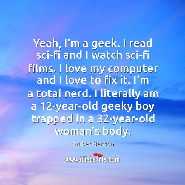 Image, Yeah, I'm a geek. I read sci-fi and I watch sci-fi films. I love my computer and I love to fix it.