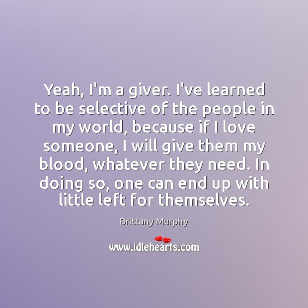 Image, Yeah, I'm a giver. I've learned to be selective of the people