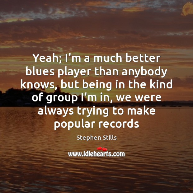 Yeah; I'm a much better blues player than anybody knows, but being Image