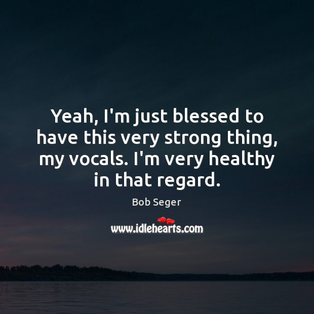 Yeah, I'm just blessed to have this very strong thing, my vocals. Bob Seger Picture Quote