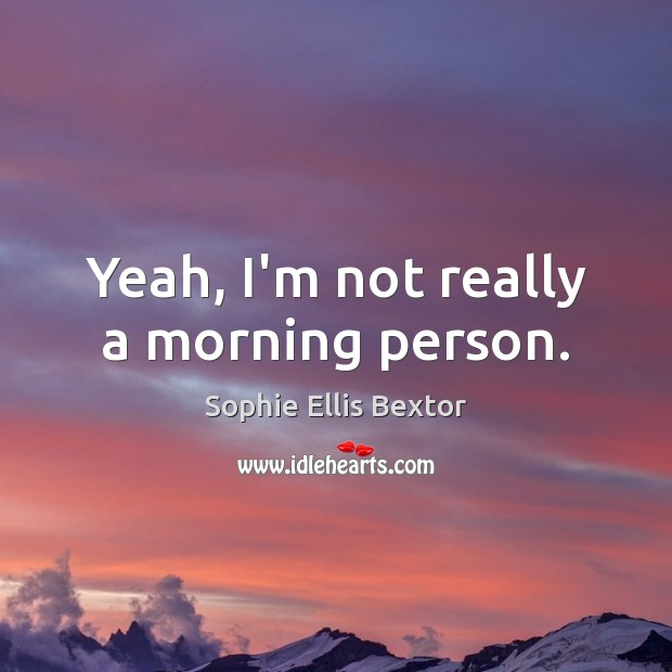 Yeah, I'm not really a morning person. Sophie Ellis Bextor Picture Quote