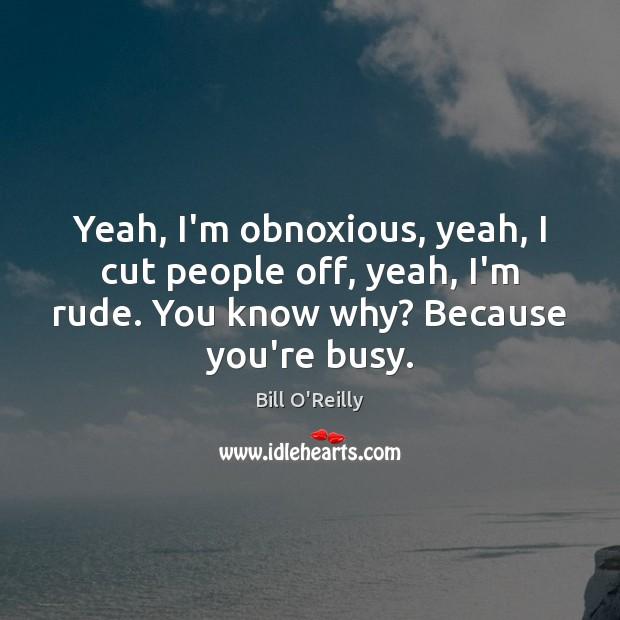 Yeah, I'm obnoxious, yeah, I cut people off, yeah, I'm rude. You Image
