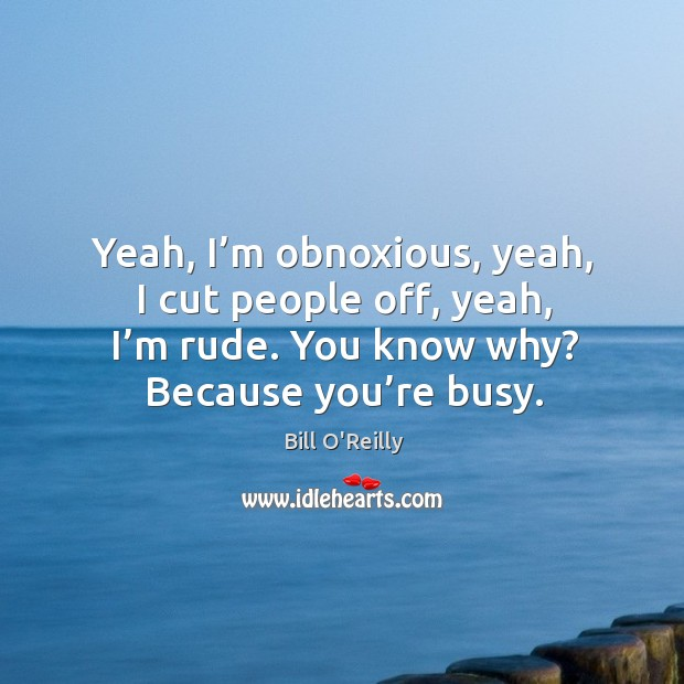 Yeah, I'm obnoxious, yeah, I cut people off, yeah, I'm rude. You know why? because you're busy. Image
