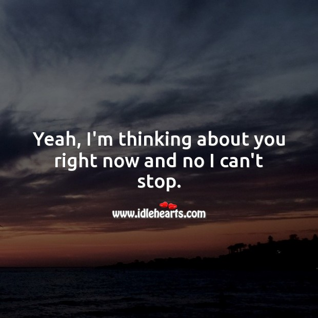 Yeah, I'm thinking about you right now and no I can't stop. Thought of You Quotes Image