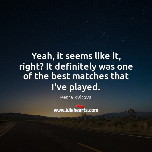 Yeah, it seems like it, right? It definitely was one of the best matches that I've played. Image