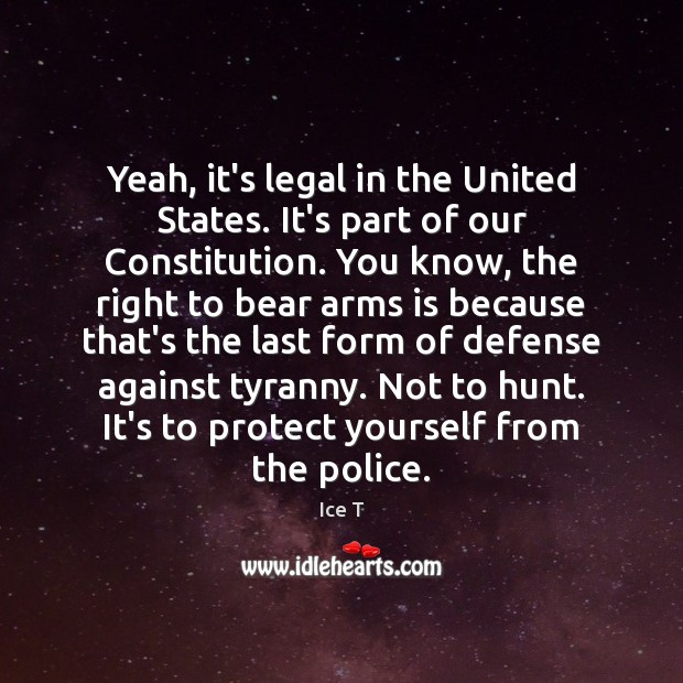 Yeah, it's legal in the United States. It's part of our Constitution. Ice T Picture Quote