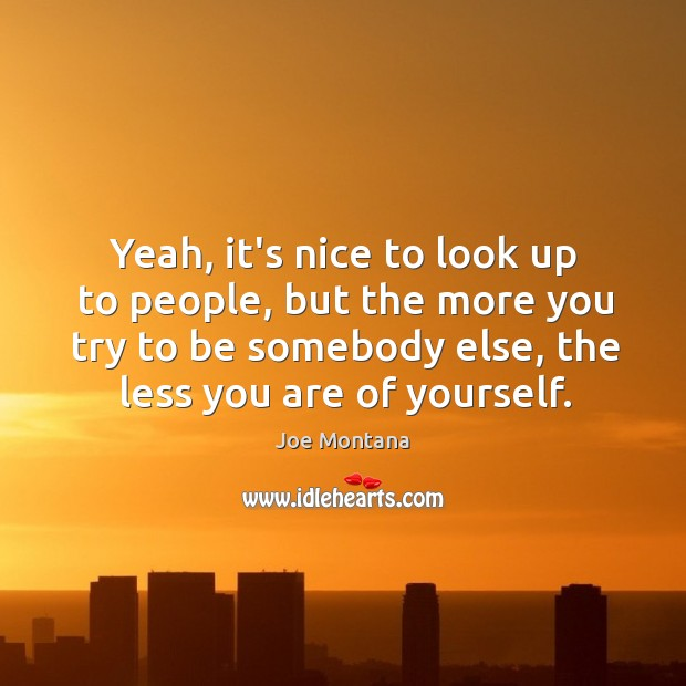 Yeah, it's nice to look up to people, but the more you Image