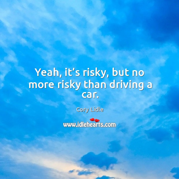 Image, Yeah, it's risky, but no more risky than driving a car.