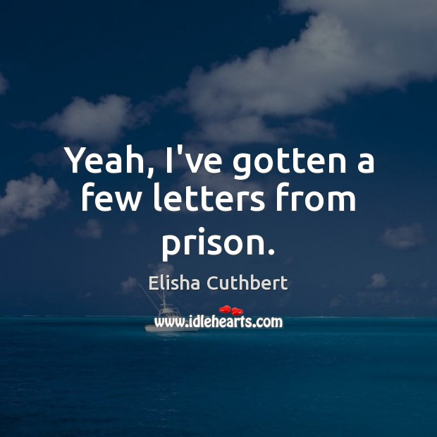 Yeah, I've gotten a few letters from prison. Elisha Cuthbert Picture Quote