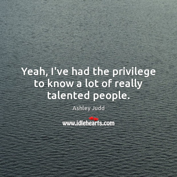 Yeah, I've had the privilege to know a lot of really talented people. Image