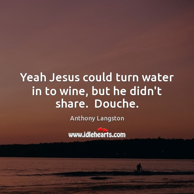 Yeah Jesus could turn water in to wine, but he didn't share.  Douche. Image