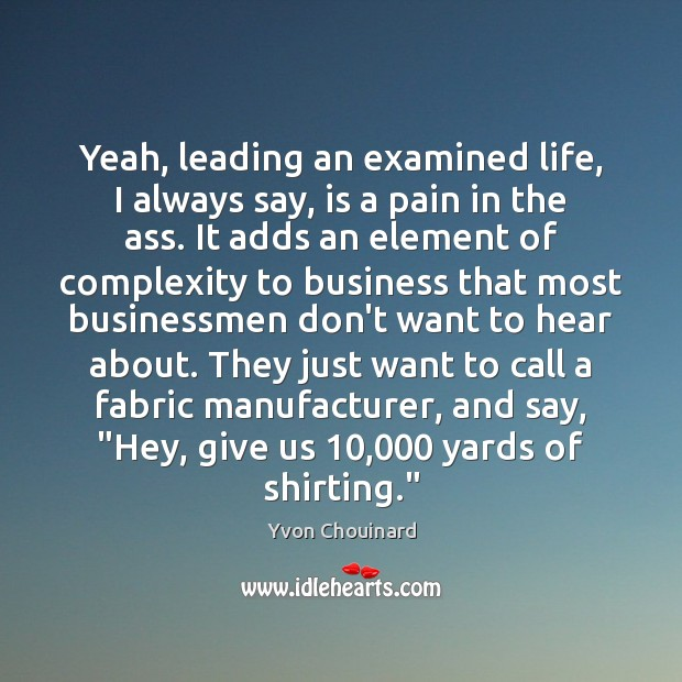 Yeah, leading an examined life, I always say, is a pain in Yvon Chouinard Picture Quote