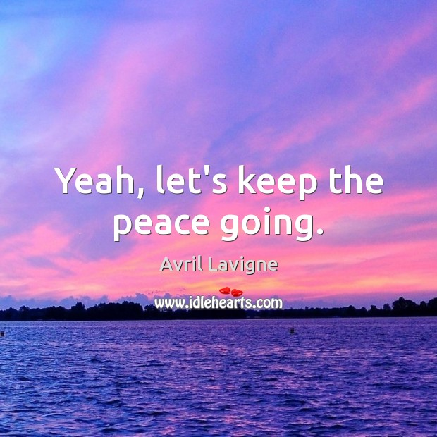 Yeah, let's keep the peace going. Avril Lavigne Picture Quote