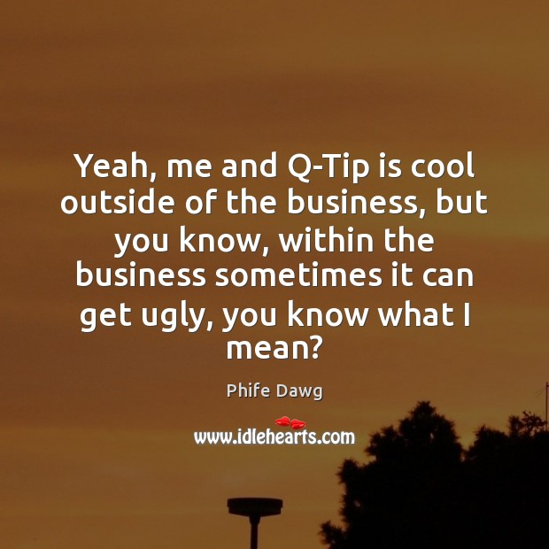 Yeah, me and Q-Tip is cool outside of the business, but you Image