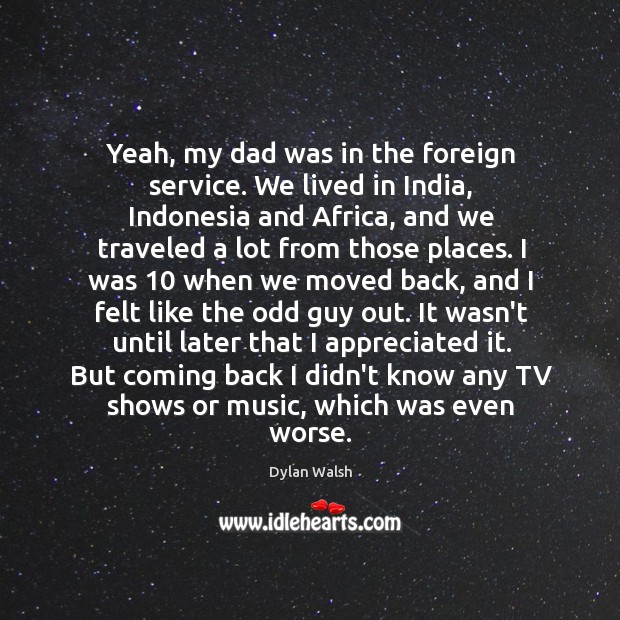 Yeah, my dad was in the foreign service. We lived in India, Dylan Walsh Picture Quote