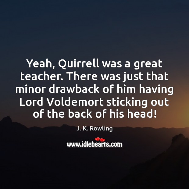 Yeah, Quirrell was a great teacher. There was just that minor drawback J. K. Rowling Picture Quote
