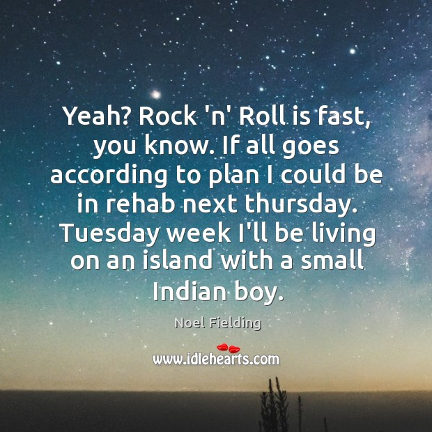 Yeah? Rock 'n' Roll is fast, you know. If all goes according Image