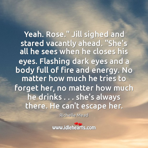 "Yeah. Rose."" Jill sighed and stared vacantly ahead. ""She's all he sees Image"