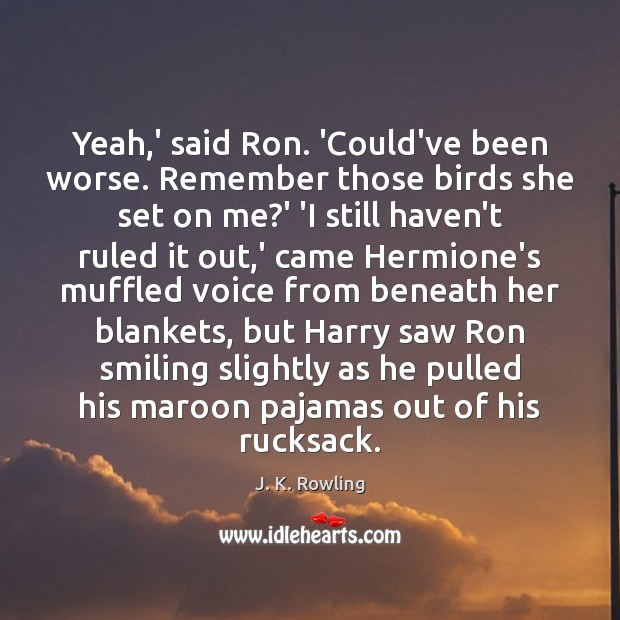 Yeah,' said Ron. 'Could've been worse. Remember those birds she set J. K. Rowling Picture Quote