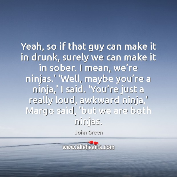 Yeah, so if that guy can make it in drunk, surely we Image