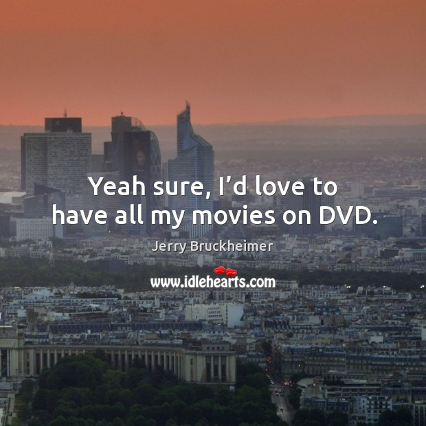 Yeah sure, I'd love to have all my movies on dvd. Image