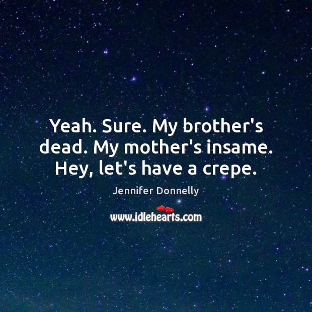 Yeah. Sure. My brother's dead. My mother's insame. Hey, let's have a crepe. Image
