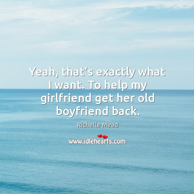 Image, Yeah, that's exactly what I want. To help my girlfriend get her old boyfriend back.