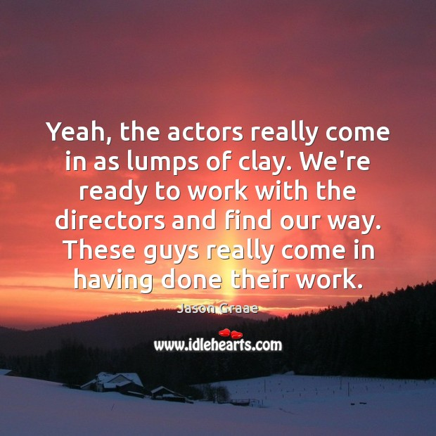 Yeah, the actors really come in as lumps of clay. We're ready Image