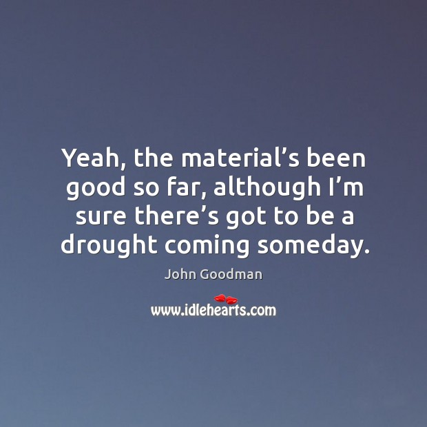 Yeah, the material's been good so far, although I'm sure there's got to be a drought coming someday. Image