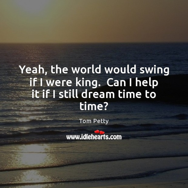 Yeah, the world would swing if I were king.  Can I help it if I still dream time to time? Tom Petty Picture Quote