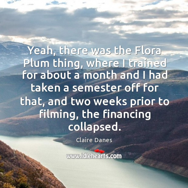 Yeah, there was the flora plum thing, where I trained for about a month and I had taken Image