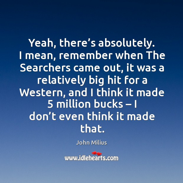 Yeah, there's absolutely. I mean, remember when the searchers came out John Milius Picture Quote
