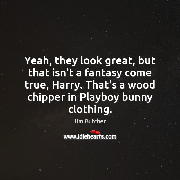 Yeah, they look great, but that isn't a fantasy come true, Harry. Image