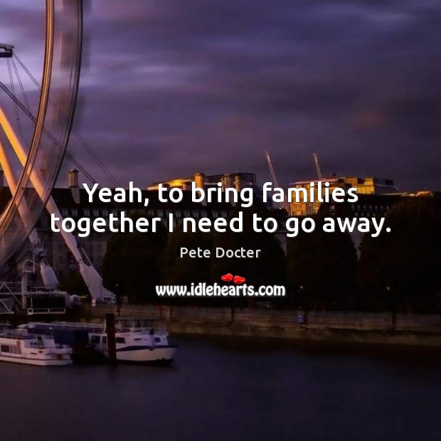 Yeah, to bring families together I need to go away. Pete Docter Picture Quote