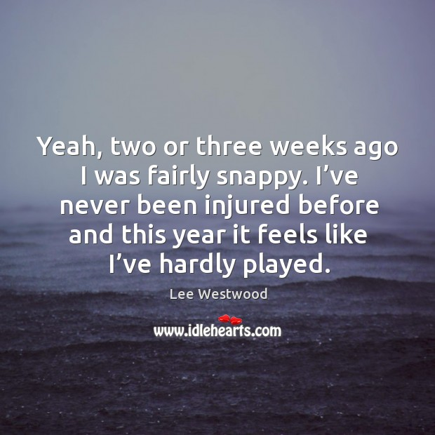 Yeah, two or three weeks ago I was fairly snappy. I've never been injured before Lee Westwood Picture Quote