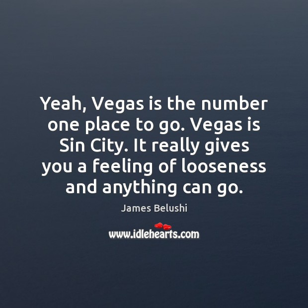 Yeah, Vegas is the number one place to go. Vegas is Sin Image