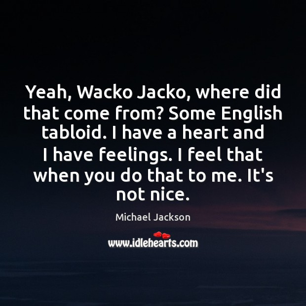 Yeah, Wacko Jacko, where did that come from? Some English tabloid. I Michael Jackson Picture Quote