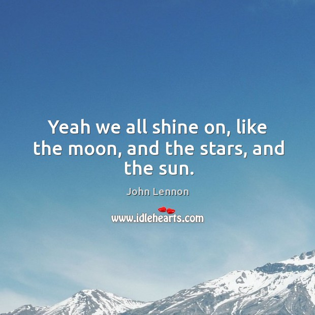 Yeah we all shine on, like the moon, and the stars, and the sun. Image