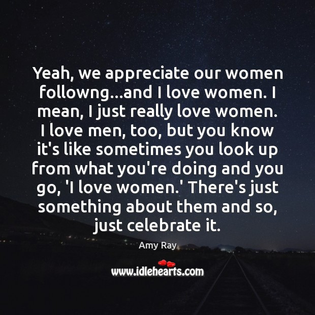 Image, Yeah, we appreciate our women followng…and I love women. I mean,