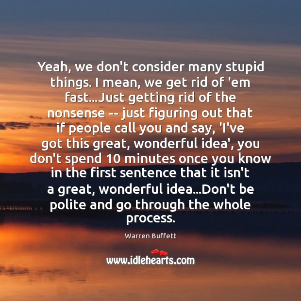 Yeah, we don't consider many stupid things. I mean, we get rid Warren Buffett Picture Quote